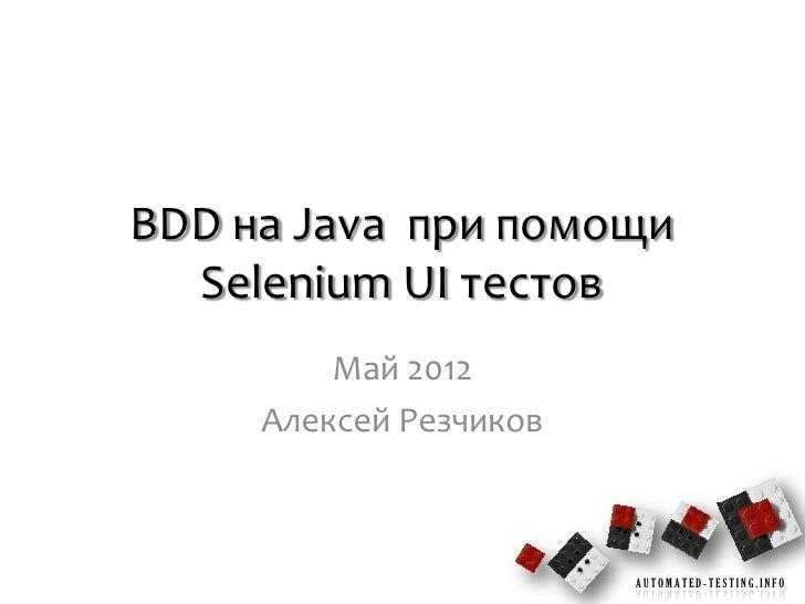 BDD на Java при помощи  Selenium UI тестов         Май 2012     Алексей Резчиков                        AUTOMATED-TESTING....