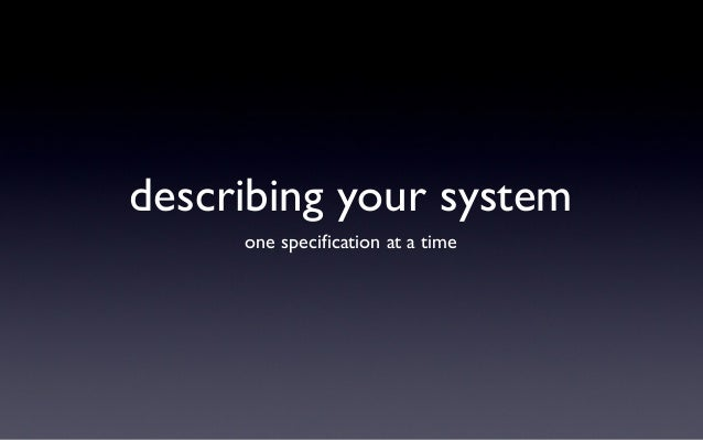 describing your system     one specification at a time