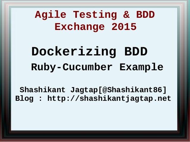 Agile Testing & BDD Exchange 2015 Dockerizing BDD Ruby-Cucumber Example Shashikant Jagtap[@Shashikant86] Blog : http://sha...