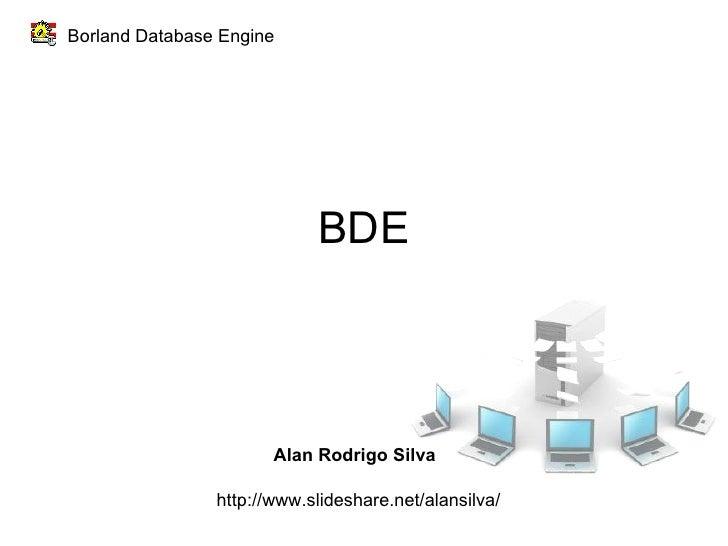 BDE Borland Database Engine Alan Rodrigo Silva http://www.slideshare.net/alansilva/