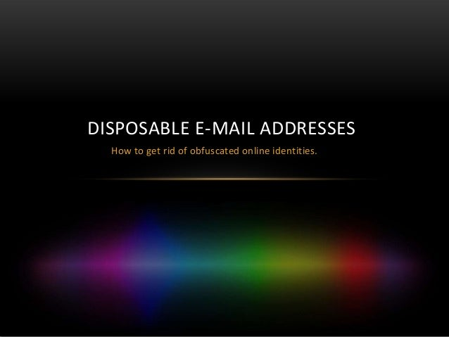 DISPOSABLE E-MAIL ADDRESSES  How to get rid of obfuscated online identities.