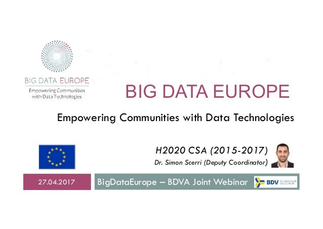 BIG DATA EUROPE BigDataEurope – BDVA Joint Webinar27.04.2017 Empowering Communities with Data Technologies H2020 CSA (2015...