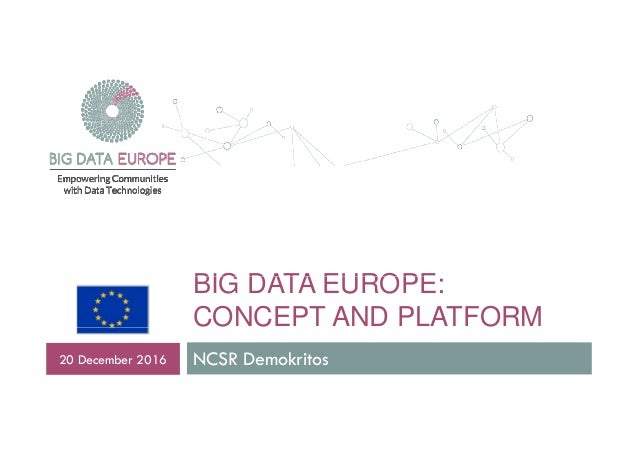 BIG DATA EUROPEBIG DATA EUROPE: CONCEPT AND PLATFORM NCSR Demokritos20 December 2016