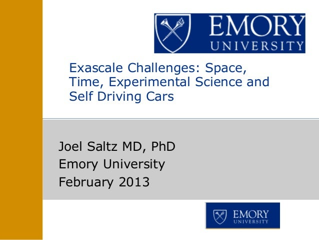 Joel Saltz MD, PhDEmory UniversityFebruary 2013Exascale Challenges: Space,Time, Experimental Science andSelf Driving Cars ...
