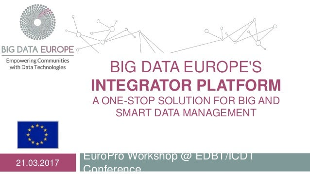 BIG DATA EUROPE'S INTEGRATOR PLATFORM A ONE-STOP SOLUTION FOR BIG AND SMART DATA MANAGEMENT EuroPro Workshop @ EDBT/ICDT C...