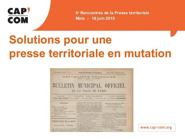 Metz 18 juin 2015 Solutions pour une presse territoriale en mutation 6e Rencontres de la Presse territoriale Metz – 18 jui...