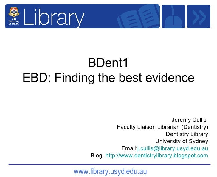 BDent1 EBD: Finding the best evidence Jeremy Cullis  Faculty Liaison Librarian (Dentistry) Dentistry Library University of...