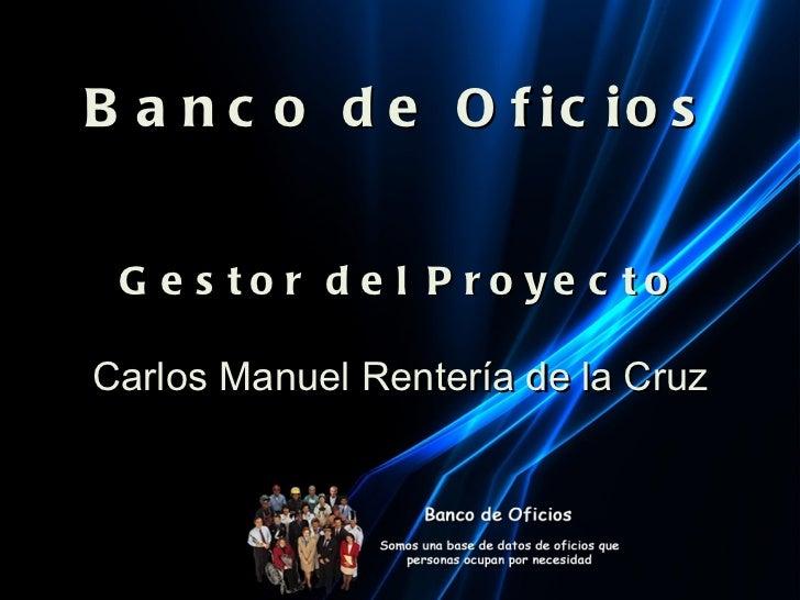 Banco de Oficios Gestor del Proyecto Carlos Manuel Rentería de la Cruz