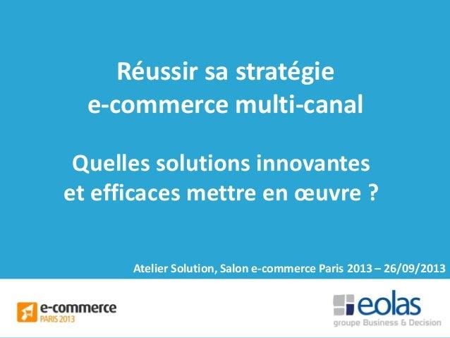 Réussir sa stratégie e-commerce multi-canal Quelles solutions innovantes et efficaces mettre en œuvre ? Atelier Solution, ...