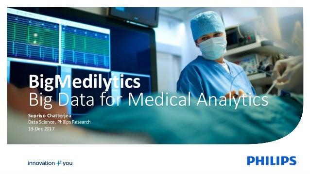 Supriyo Chatterjea Data Science, Philips Research 13-Dec 2017 BigMedilytics Big Data for Medical Analytics