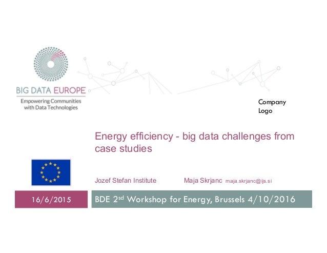 Energy efficiency - big data challenges from case studies Jozef Stefan Institute Maja Skrjanc maja.skrjanc@ijs.si BDE 2sd ...