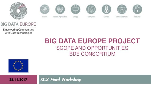 BIG DATA EUROPE PROJECT SCOPE AND OPPORTUNITIES BDE CONSORTIUM SC3 Final Workshop28.11.2017