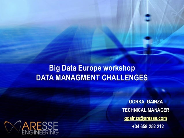 Big Data Europe workshop DATA MANAGMENT CHALLENGES GORKA GAINZA TECHNICAL MANAGER ggainza@aresse.com +34 659 252 212