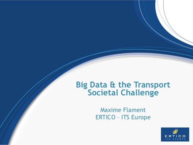 Big Data & the Transport Societal Challenge Maxime Flament ERTICO – ITS Europe