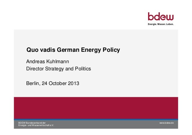 Quo vadis German Energy Policy Andreas Kuhlmann Director Strategy and Politics Berlin, 24 October 2013  BDEW Bundesverband...
