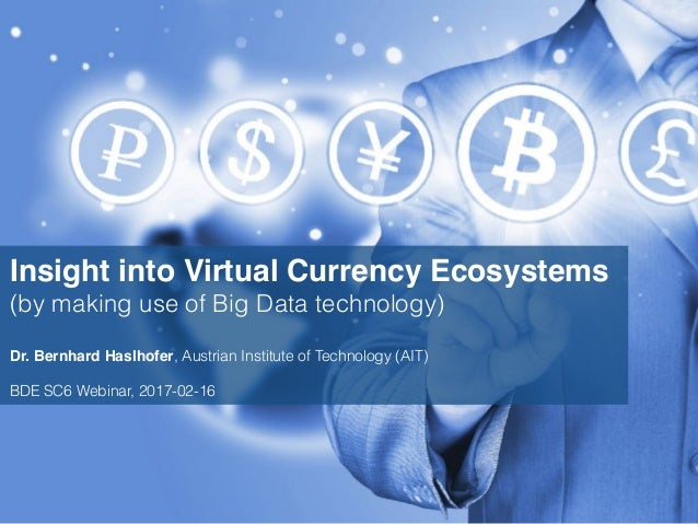 Insight into Virtual Currency Ecosystems (by making use of Big Data technology) Dr. Bernhard Haslhofer, Austrian Institute...