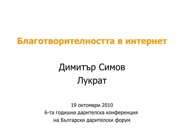 Благотворителността в интернет Димитър Симов Лукрат 19   октомври  2010 6-та годишна дарителска конференция  на Български ...