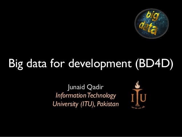 Big data for development (BD4D) Junaid Qadir InformationTechnology University (ITU), Pakistan