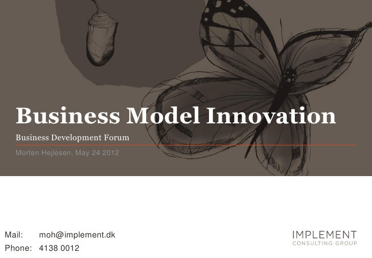 Business Model Innovation  Business Development Forum  Morten Hejlesen, May 24 2012Mail:   moh@implement.dkPhone: 4138 0012