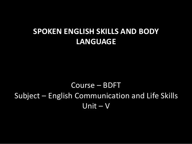 SPOKEN ENGLISH SKILLS AND BODY LANGUAGE Course – BDFT Subject – English Communication and Life Skills Unit – V