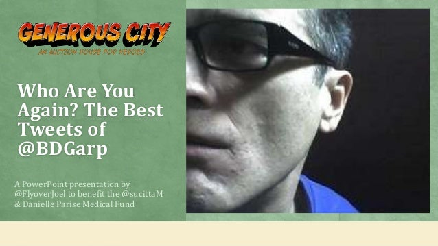 Who Are YouAgain? The BestTweets of@BDGarpA PowerPoint presentation by@FlyoverJoel to benefit the @sucittaM& Danielle Pari...
