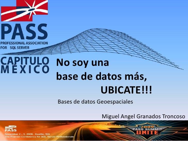 No soy una <br />base de datos más, <br />UBICATE!!!<br />Bases de datos Geoespaciales<br />Miguel Angel Granados Troncoso...