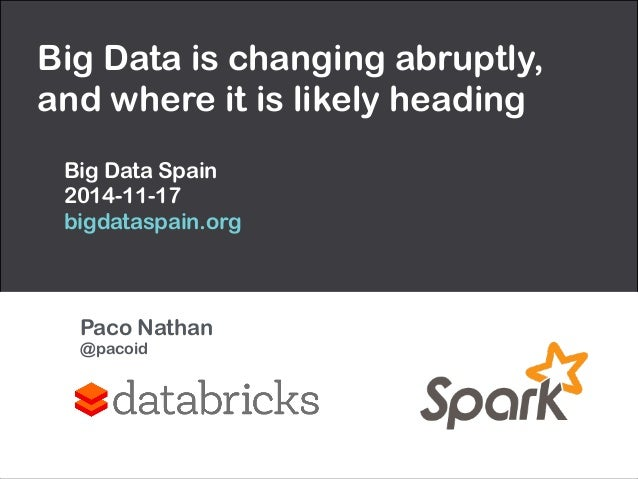 Big Data is changing abruptly,  and where it is likely heading  Big Data Spain  2014-11-17  bigdataspain.org  Paco Nathan ...