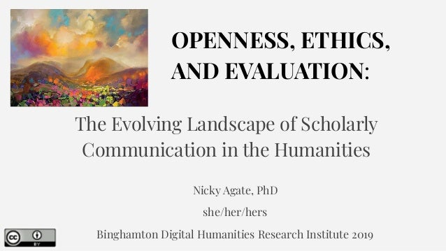 OPENNESS, ETHICS, AND EVALUATION: The Evolving Landscape of Scholarly Communication in the Humanities Nicky Agate, PhD she...