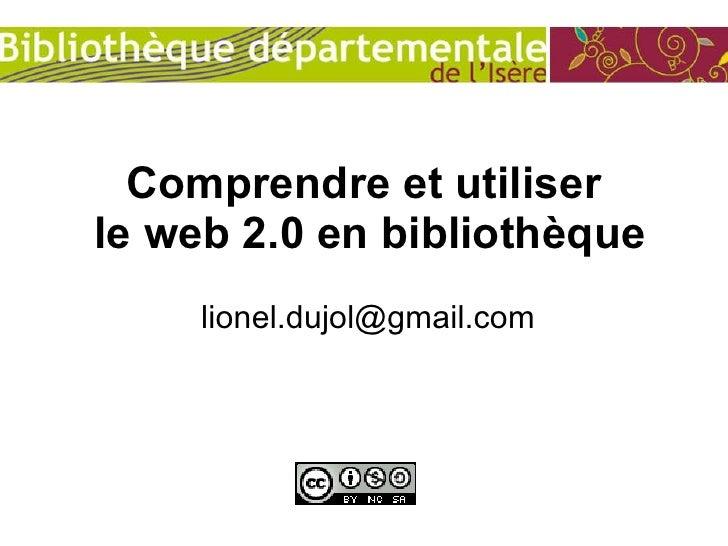 Comprendre et utiliser  le web 2.0 en bibliothèque [email_address]