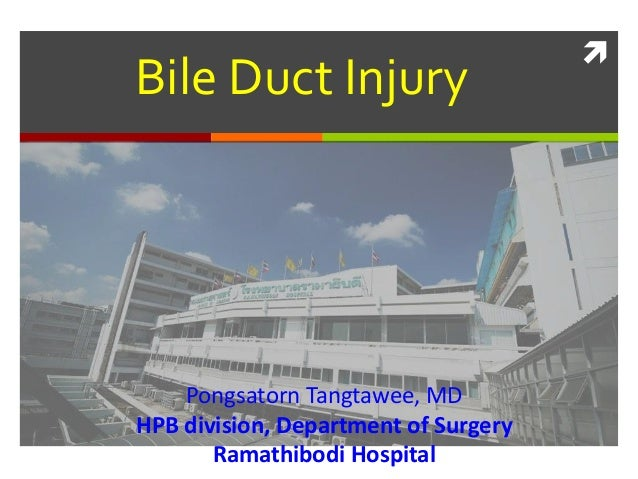 Bile Duct Injury    Pongsatorn Tangtawee, MDHPB division, Department of Surgery       Ramathibodi Hospital