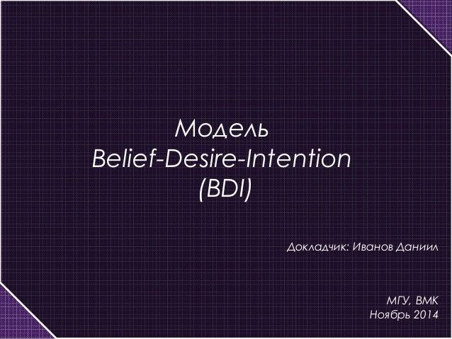 Модель  Belief-Desire-Intention  (BDI)  Докладчик: Иванов Даниил  МГУ, ВМК  Ноябрь 2014