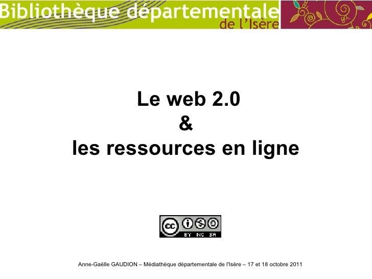 Le web 2.0           &les ressources en ligneAnne-Gaëlle GAUDION – Médiathèque départementale de lIsère – 17 et 18 octobre...