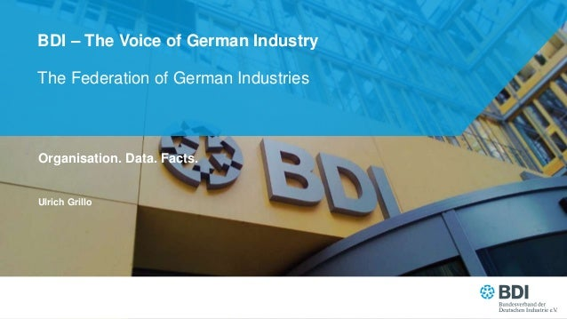 The Federation of German Industries BDI – The Voice of German Industry Organisation. Data. Facts. Ulrich Grillo