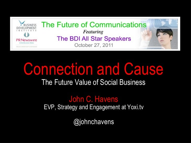 John C. Havens EVP, Strategy and Engagement at Yoxi.tv @johnchavens Connection and Cause The Future Value of Social Business