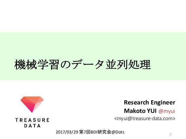 機械学習のデータ並列処理 ResearchEngineer MakotoYUI@myui <myui@treasure-data.com> 1 2017/03/29第7回BDI研究会@Dots