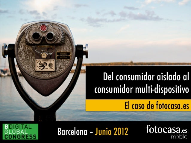 Barcelona – Junio 2012 Del consumidor aislado al consumidor multi-dispositivo El caso de fotocasa.es