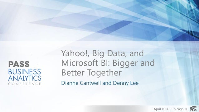April 10-12, Chicago, IL Yahoo!, Big Data, and Microsoft BI: Bigger and Better Together Dianne Cantwell and Denny Lee