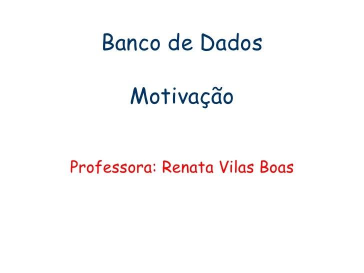 Banco de Dados Motivação Professora: Renata Vilas Boas