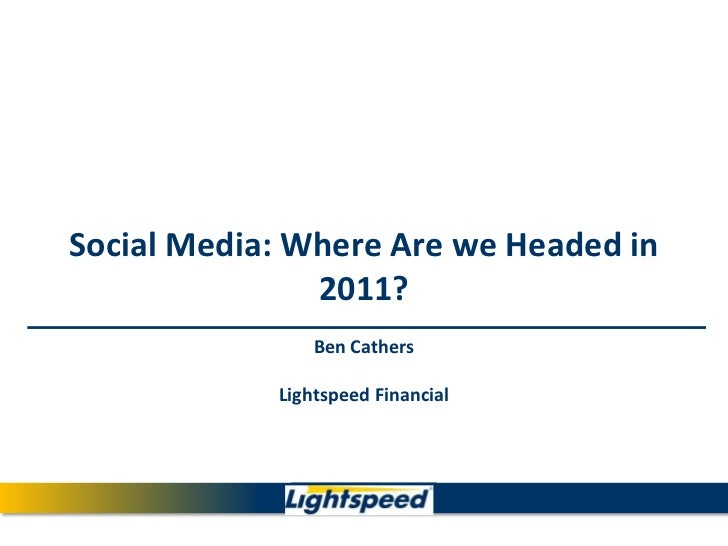 Social Media: Where Are we Headed in 2011?Ben CathersLightspeed Financial<br />