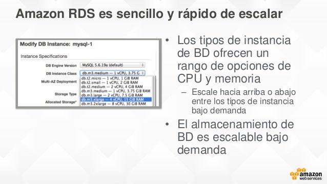 Amazon RDS es sencillo y rápido de escalar • Los tipos de instancia de BD ofrecen un rango de opciones de CPU y memoria – ...