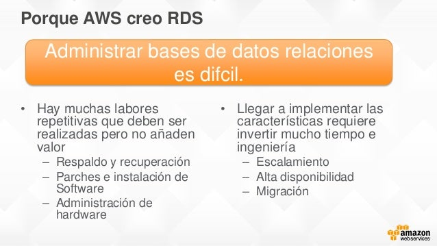 Porque AWS creo RDS • Hay muchas labores repetitivas que deben ser realizadas pero no añaden valor – Respaldo y recuperaci...