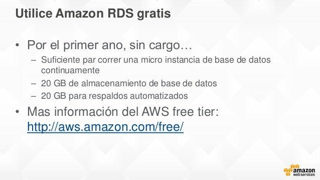 Utilice Amazon RDS gratis • Por el primer ano, sin cargo… – Suficiente par correr una micro instancia de base de datos con...