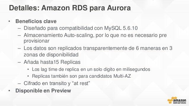 Detalles: Amazon RDS para Aurora • Beneficios clave – Diseñado para compatibilidad con MySQL 5.6.10 – Almacenamiento Auto-...