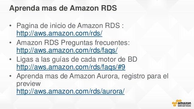 Aprenda mas de Amazon RDS • Pagina de inicio de Amazon RDS : http://aws.amazon.com/rds/ • Amazon RDS Preguntas frecuentes:...