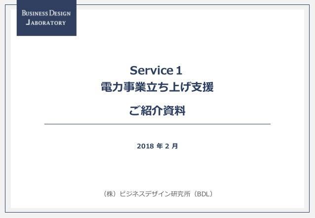 - 0 - (株)ビジネスデザイン研究所(BDL) Service1 電力事業立ち上げ支援 ご紹介資料 2018 年 2 月