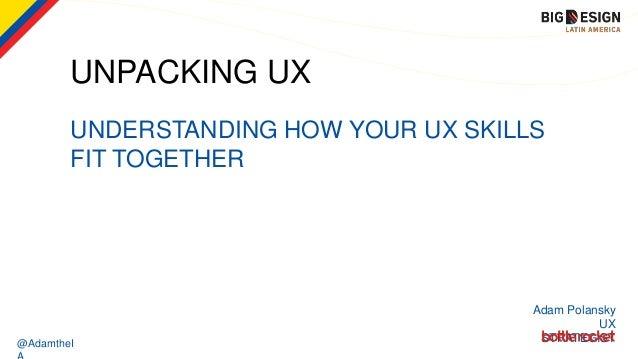 @AdamtheI UNPACKING UX UNDERSTANDING HOW YOUR UX SKILLS FIT TOGETHER Adam Polansky UX STRATEGIST