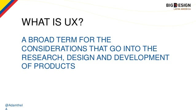 @AdamtheI WHAT IS UX? A BROAD TERM FOR THE CONSIDERATIONS THAT GO INTO THE RESEARCH, DESIGN AND DEVELOPMENT OF PRODUCTS
