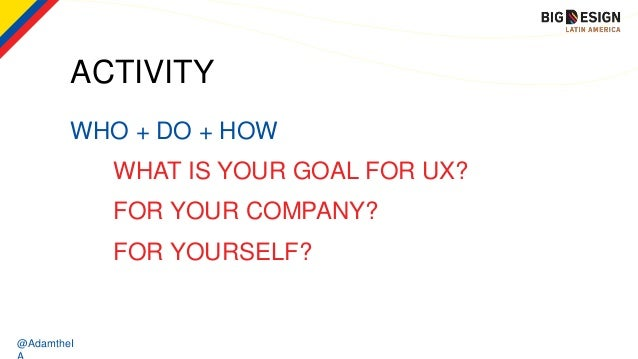 @AdamtheI ACTIVITY WHO + DO + HOW WHAT IS YOUR GOAL FOR UX? FOR YOUR COMPANY? FOR YOURSELF?
