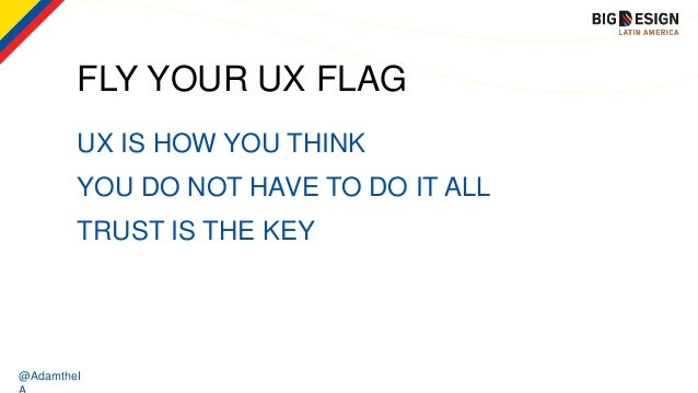 @AdamtheI UX IS HOW YOU THINK YOU DO NOT HAVE TO DO IT ALL TRUST IS THE KEY FLY YOUR UX FLAG
