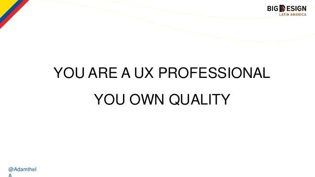@AdamtheI YOU ARE A UX PROFESSIONAL YOU OWN QUALITY